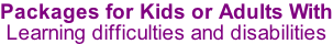 Packages for Kids or Adults With Learning difficulties and disabilities